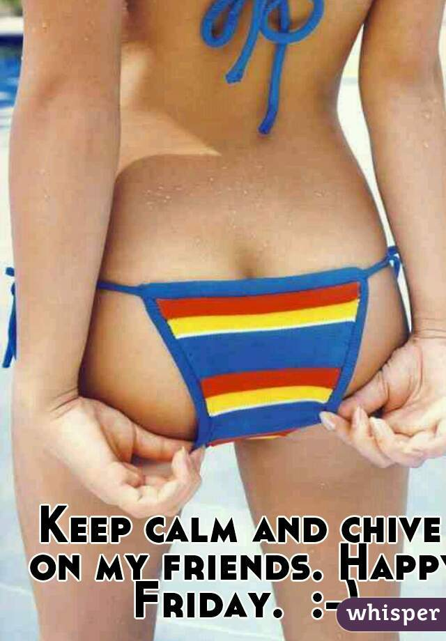Keep calm and chive on my friends. Happy Friday.  :-)