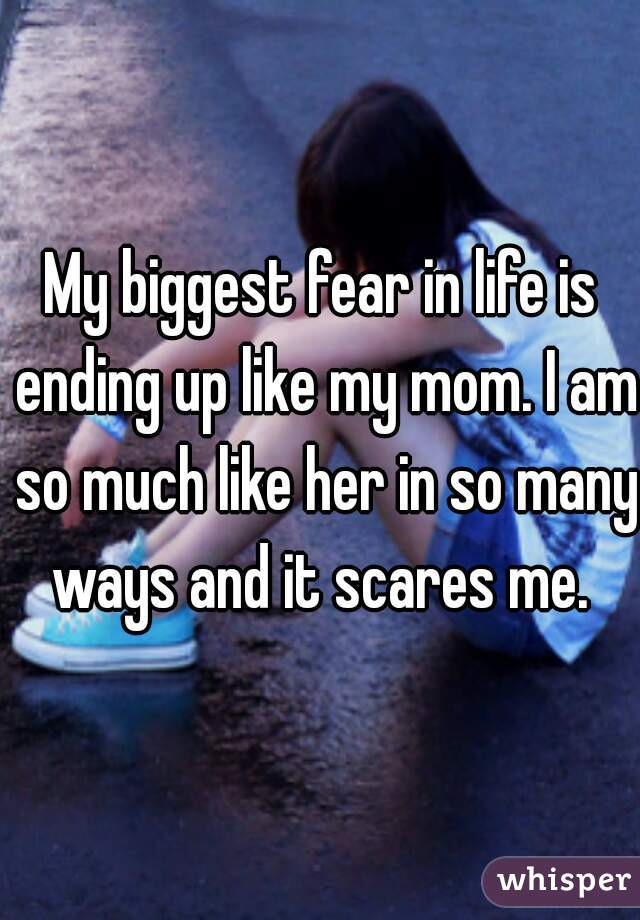 My biggest fear in life is ending up like my mom. I am so much like her in so many ways and it scares me.