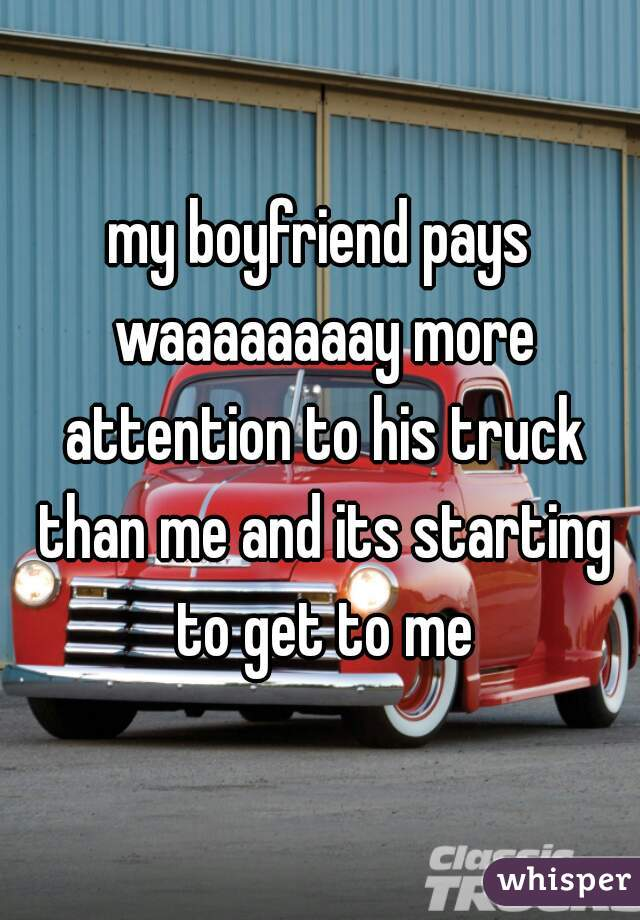 my boyfriend pays waaaaaaaay more attention to his truck than me and its starting to get to me