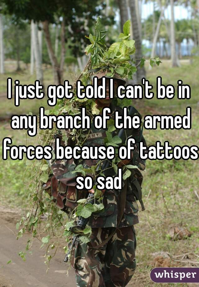 I just got told I can't be in any branch of the armed forces because of tattoos so sad
