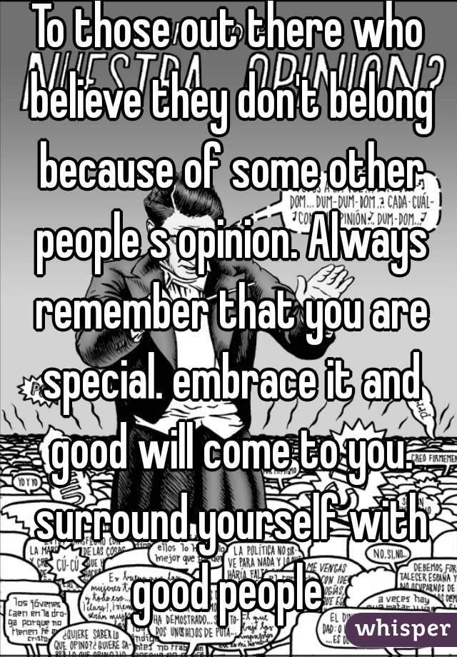 To those out there who believe they don't belong because of some other people s opinion. Always remember that you are special. embrace it and good will come to you. surround yourself with good people
