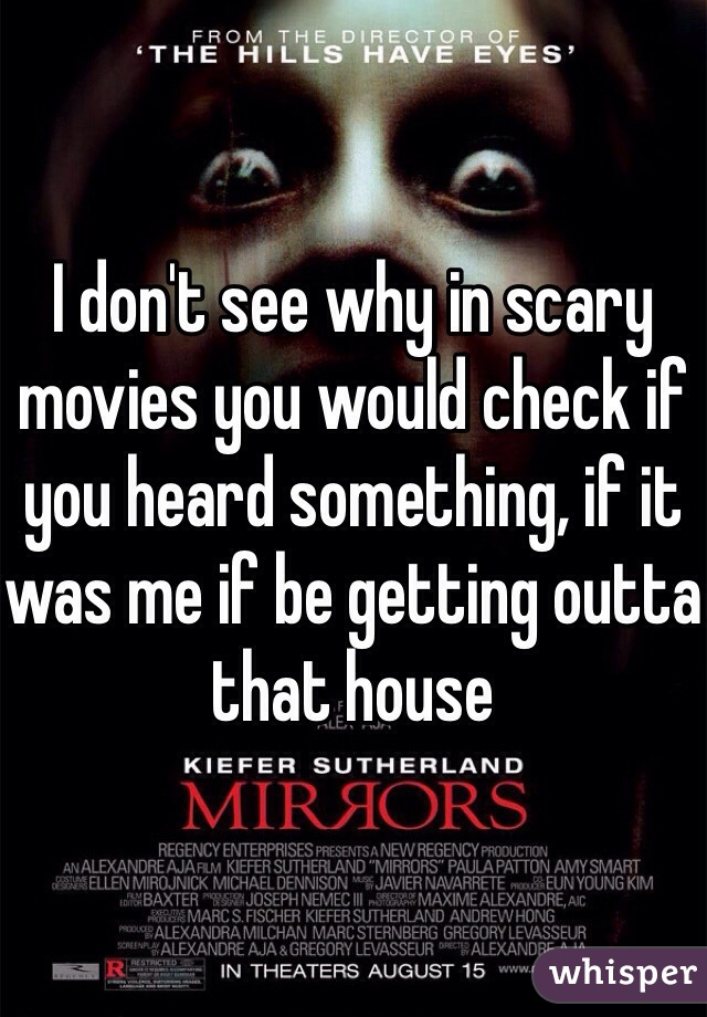I don't see why in scary movies you would check if you heard something, if it was me if be getting outta that house