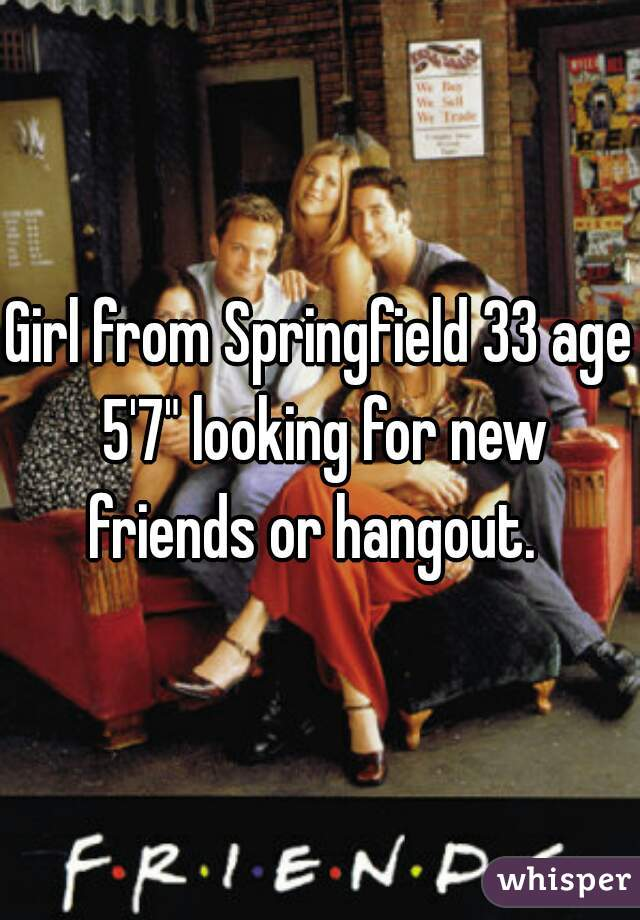 "Girl from Springfield 33 age 5'7"" looking for new friends or hangout."