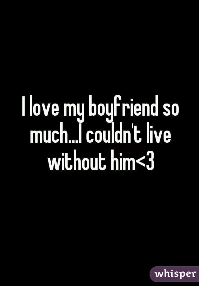 I love my boyfriend so much...I couldn't live without him<3