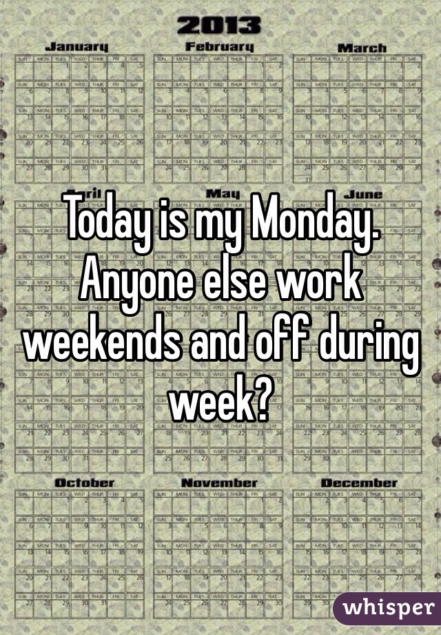 Today is my Monday. Anyone else work weekends and off during week?