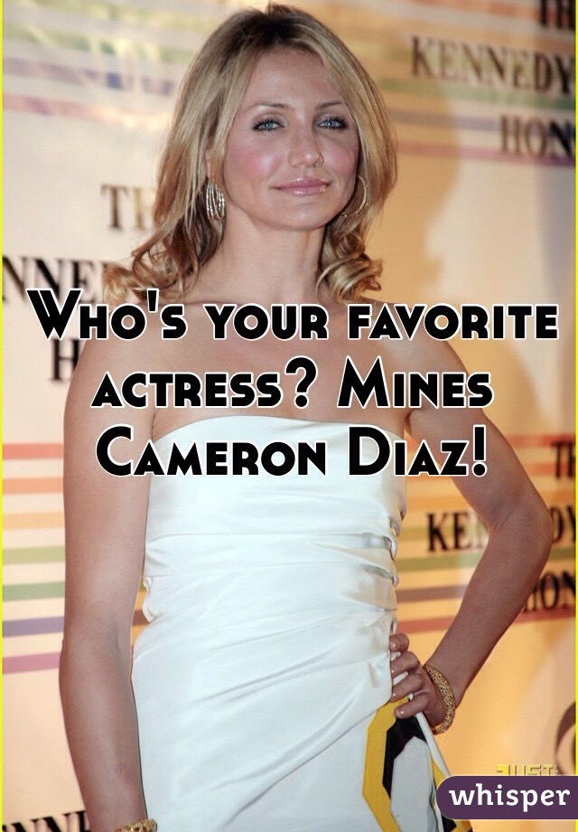 Who's your favorite actress? Mines Cameron Diaz!