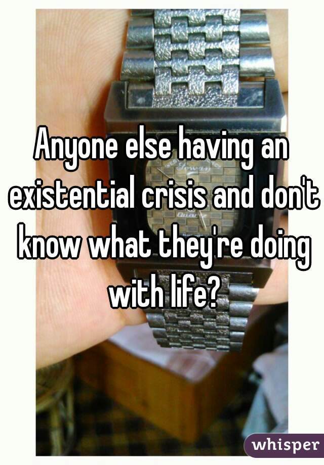 Anyone else having an existential crisis and don't know what they're doing with life?