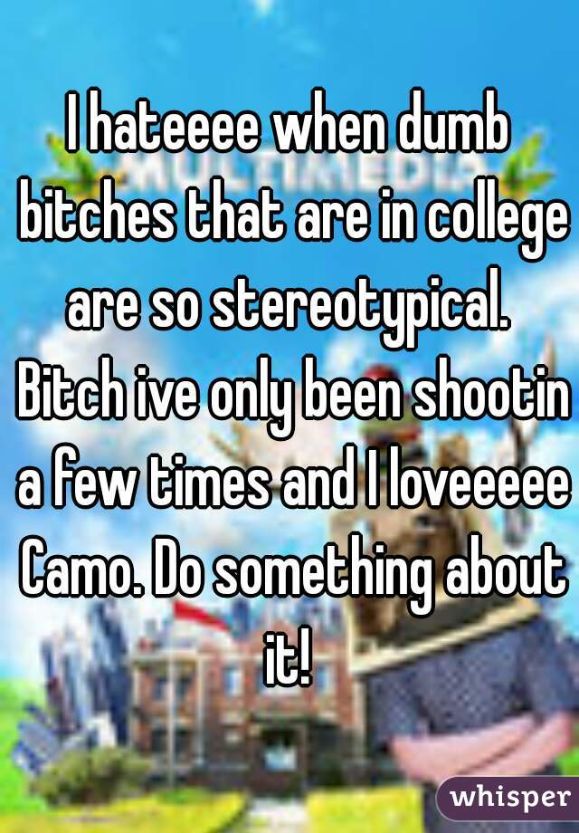 I hateeee when dumb bitches that are in college are so stereotypical.  Bitch ive only been shootin a few times and I loveeeee Camo. Do something about it!