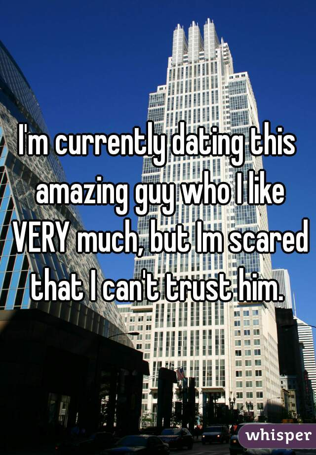 I'm currently dating this amazing guy who I like VERY much, but Im scared that I can't trust him.