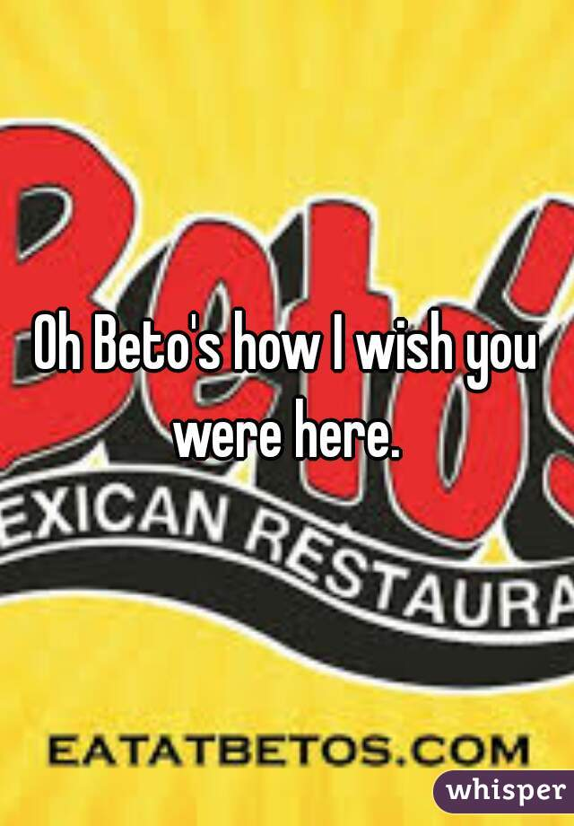 Oh Beto's how I wish you were here.