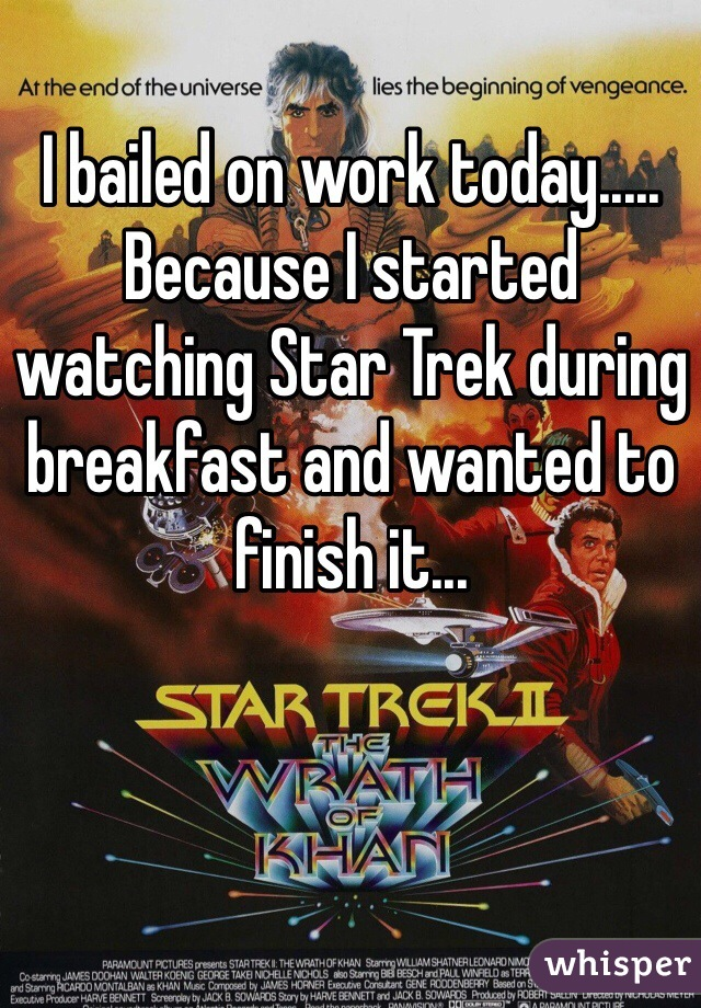 I bailed on work today..... Because I started watching Star Trek during breakfast and wanted to finish it...