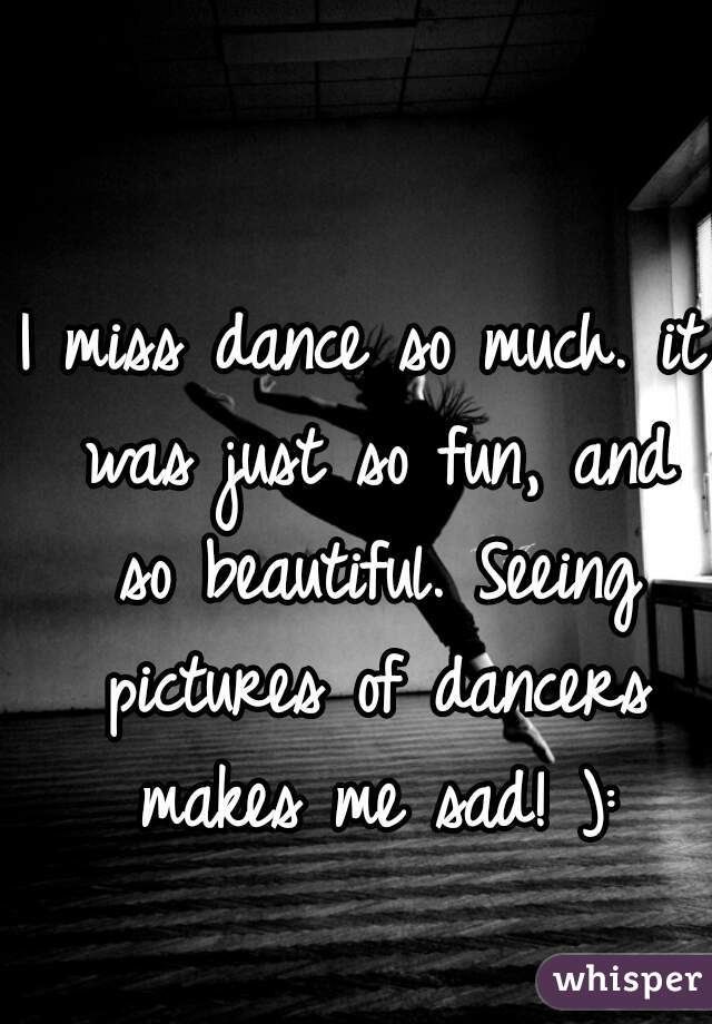 I miss dance so much. it was just so fun, and so beautiful. Seeing pictures of dancers makes me sad! ):