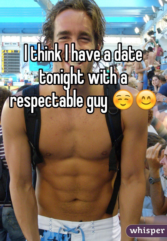 I think I have a date tonight with a respectable guy ☺️😊