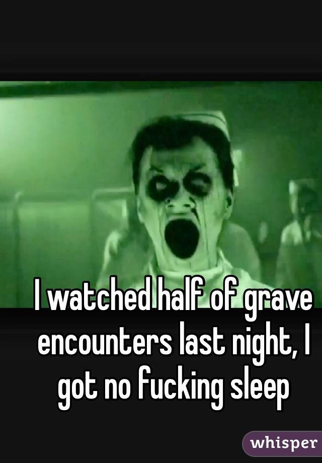 I watched half of grave encounters last night, I got no fucking sleep