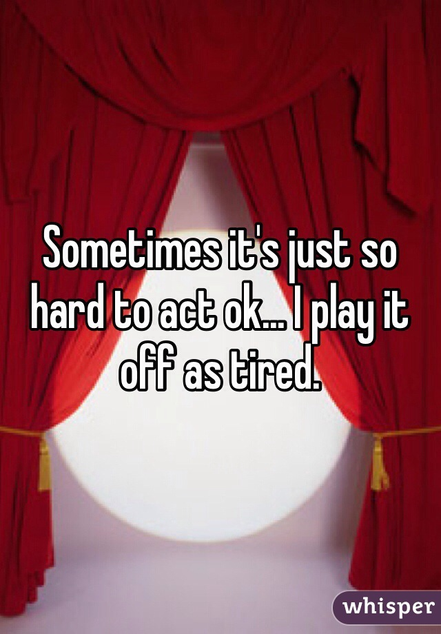 Sometimes it's just so hard to act ok... I play it off as tired.