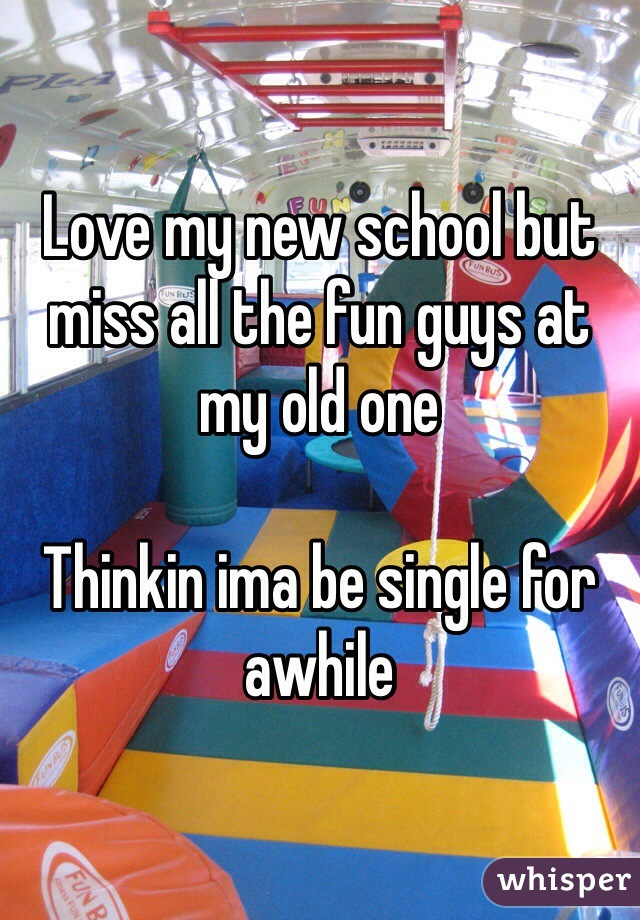 Love my new school but miss all the fun guys at my old one  Thinkin ima be single for awhile