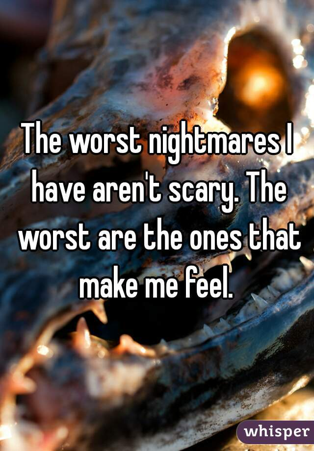 The worst nightmares I have aren't scary. The worst are the ones that make me feel.
