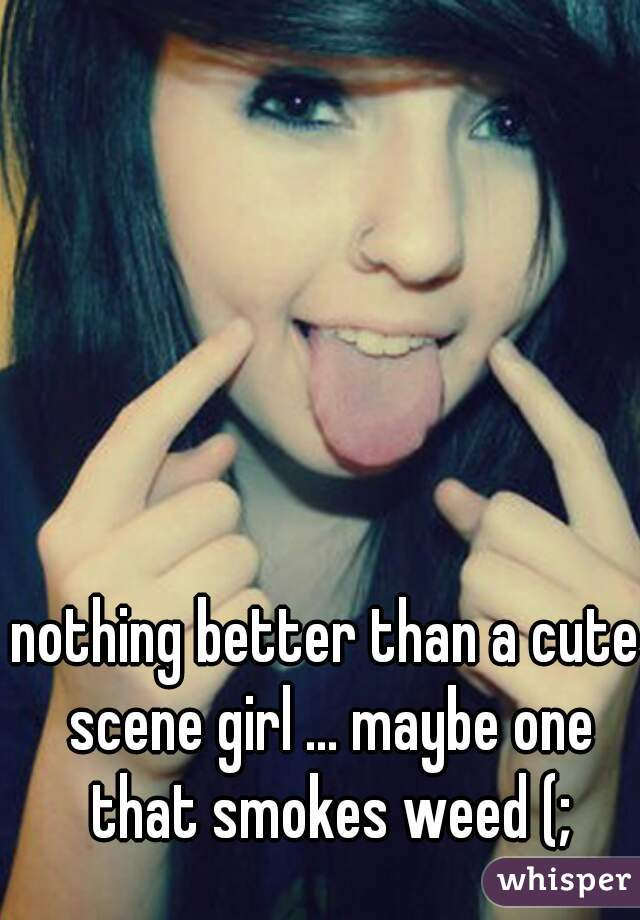 nothing better than a cute scene girl ... maybe one that smokes weed (;