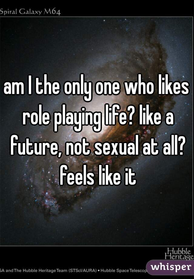 am I the only one who likes role playing life? like a future, not sexual at all? feels like it
