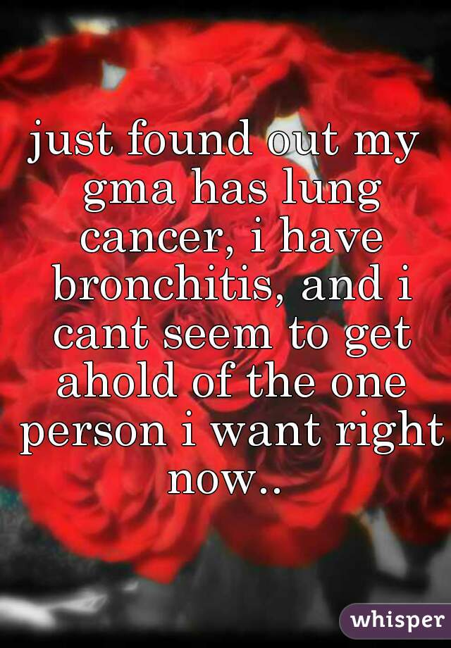 just found out my gma has lung cancer, i have bronchitis, and i cant seem to get ahold of the one person i want right now..