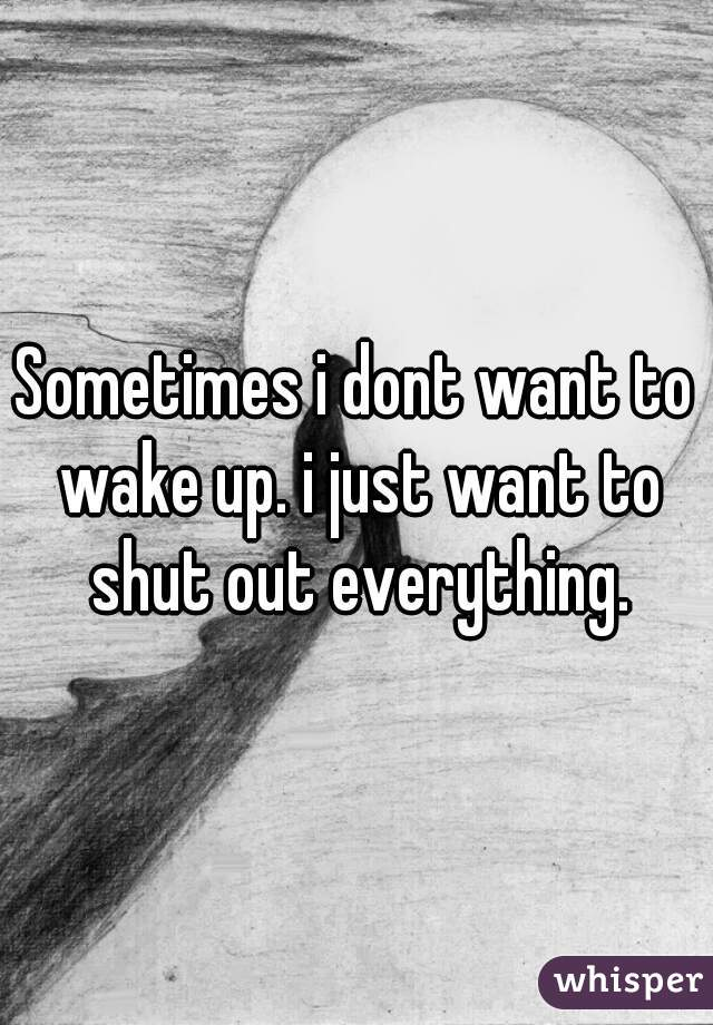 Sometimes i dont want to wake up. i just want to shut out everything.