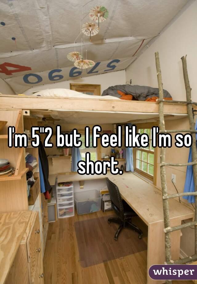 """I'm 5""""2 but I feel like I'm so short."""