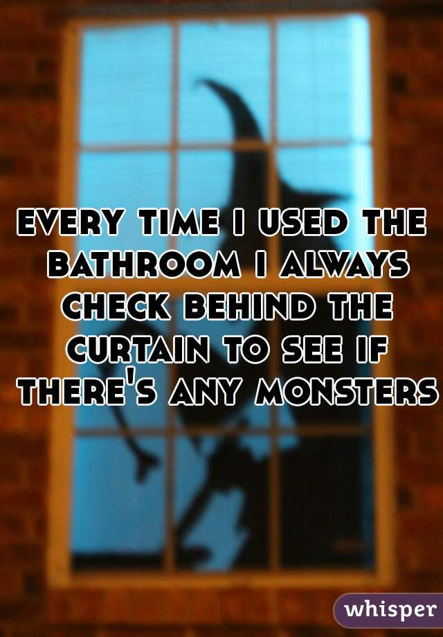 every time i used the bathroom i always check behind the curtain to see if there's any monsters