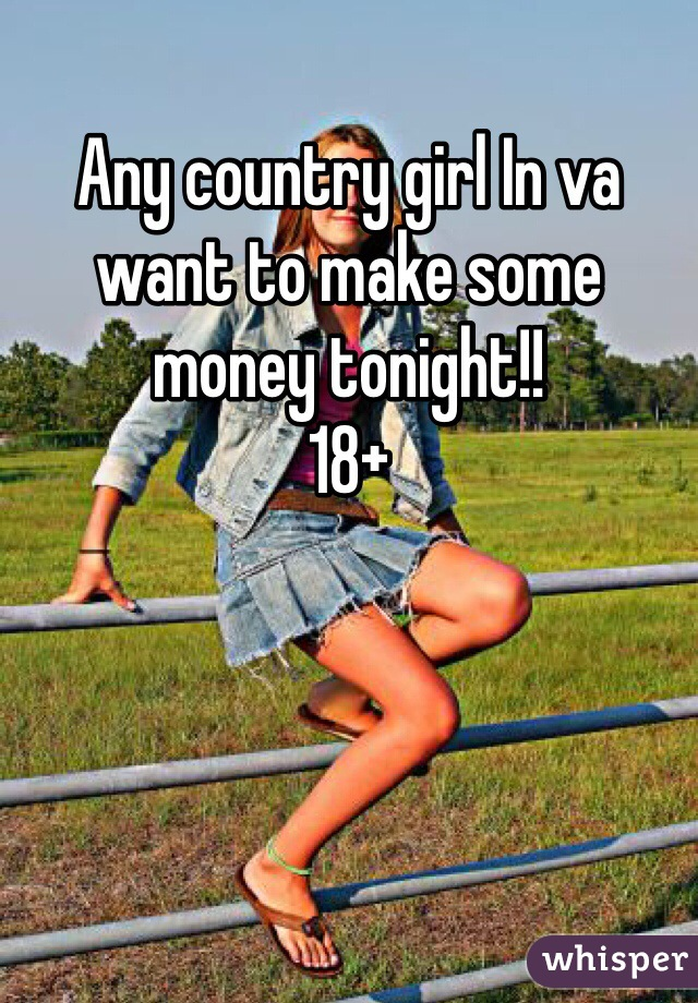 Any country girl In va want to make some money tonight!! 18+