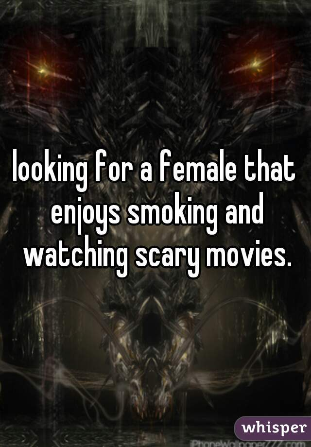 looking for a female that enjoys smoking and watching scary movies.
