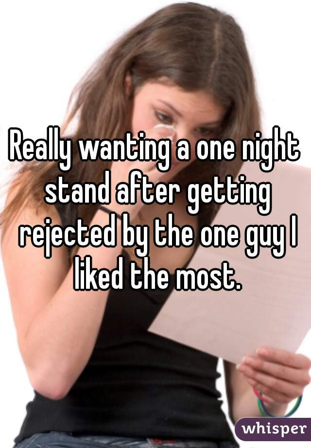 Really wanting a one night stand after getting rejected by the one guy I liked the most.