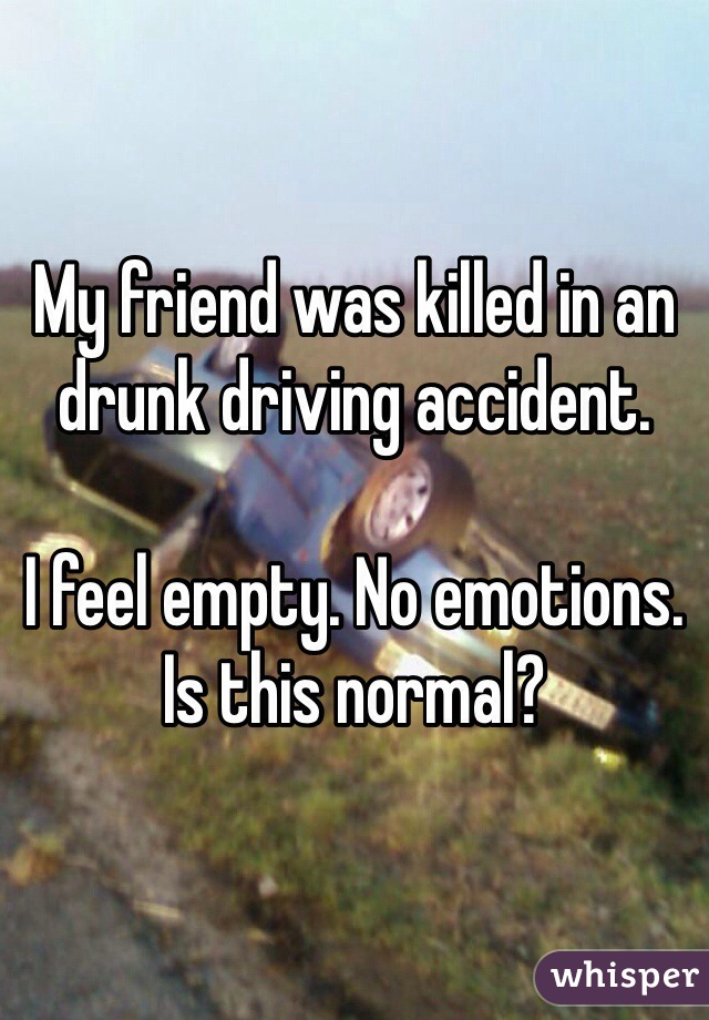 My friend was killed in an drunk driving accident.   I feel empty. No emotions. Is this normal?