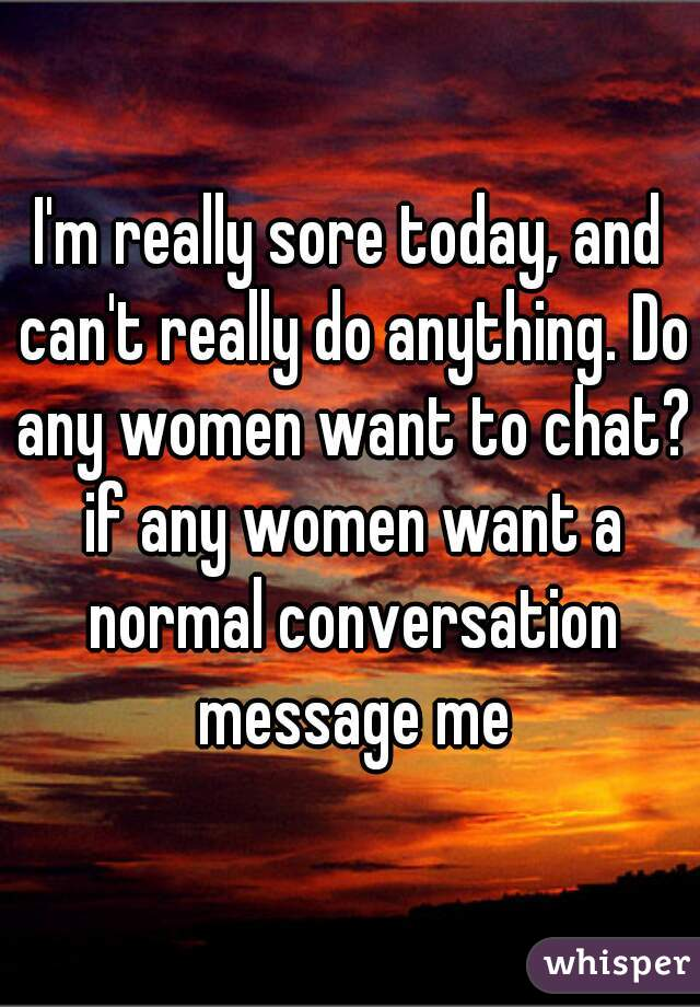 I'm really sore today, and can't really do anything. Do any women want to chat? if any women want a normal conversation message me