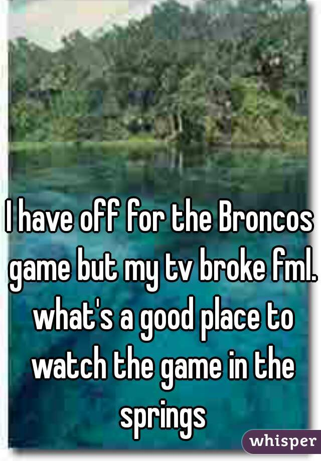 I have off for the Broncos game but my tv broke fml. what's a good place to watch the game in the springs