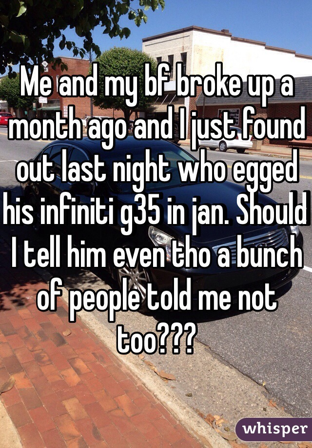 Me and my bf broke up a month ago and I just found out last night who egged his infiniti g35 in jan. Should I tell him even tho a bunch of people told me not too???