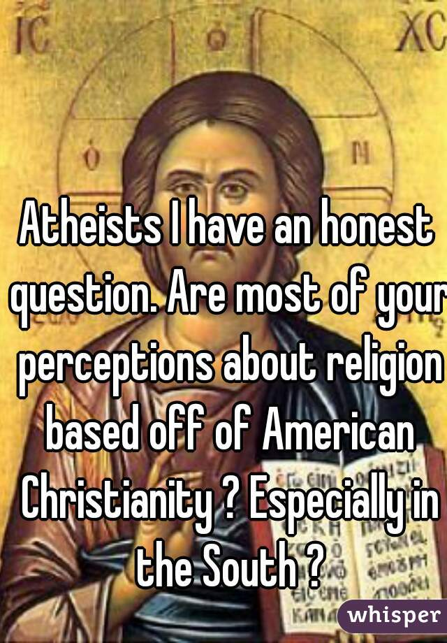 Atheists I have an honest question. Are most of your perceptions about religion based off of American Christianity ? Especially in the South ?