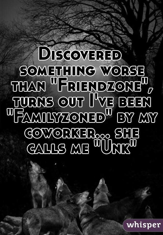"""Discovered something worse than """"Friendzone"""", turns out I've been """"Familyzoned"""" by my coworker... she calls me """"Unk"""""""