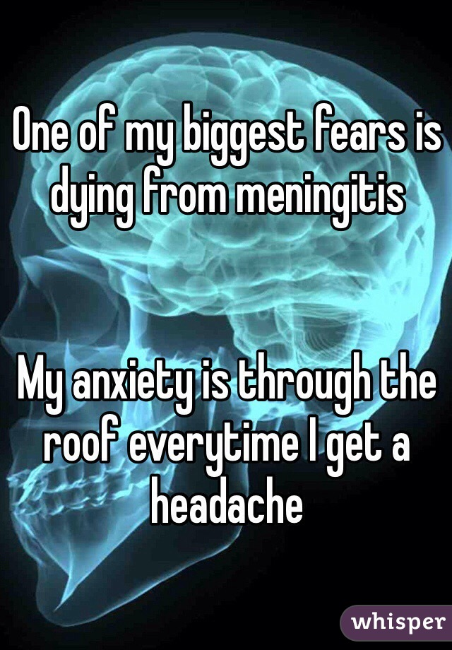 One of my biggest fears is dying from meningitis   My anxiety is through the roof everytime I get a headache