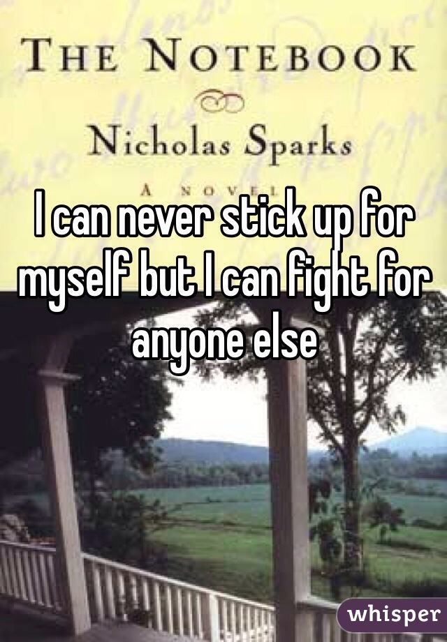 I can never stick up for myself but I can fight for anyone else