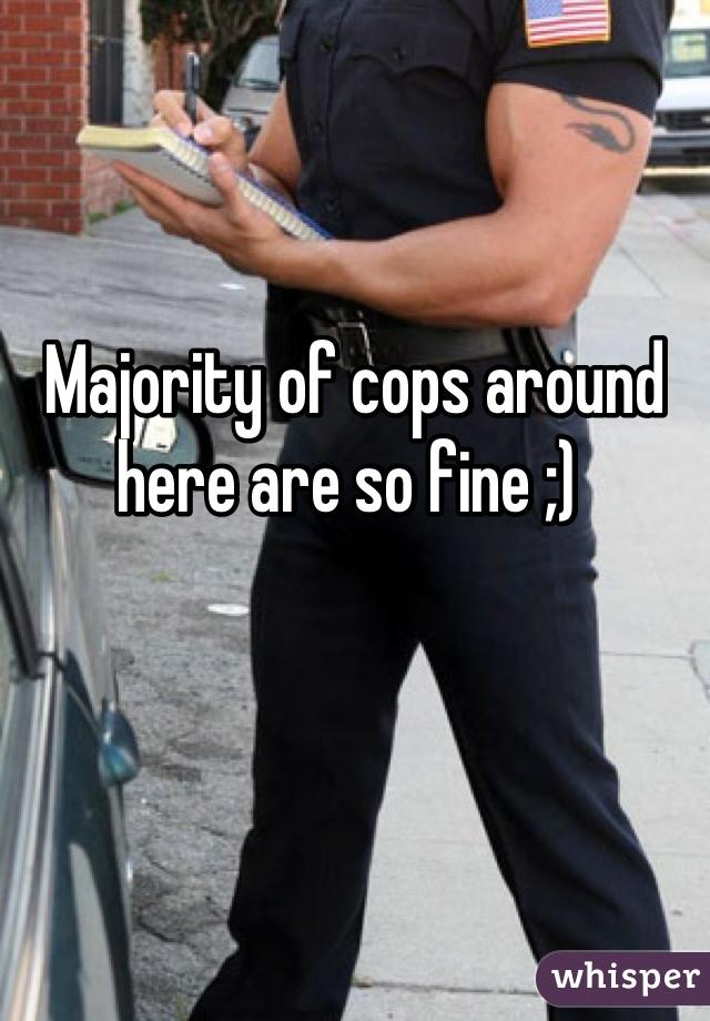 Majority of cops around here are so fine ;)