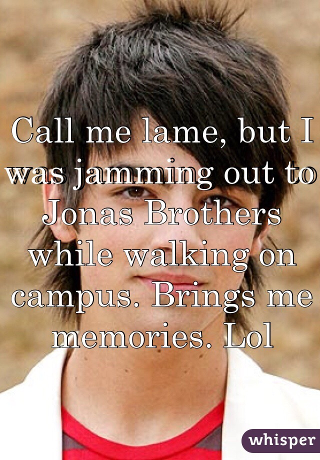 Call me lame, but I was jamming out to Jonas Brothers while walking on campus. Brings me memories. Lol