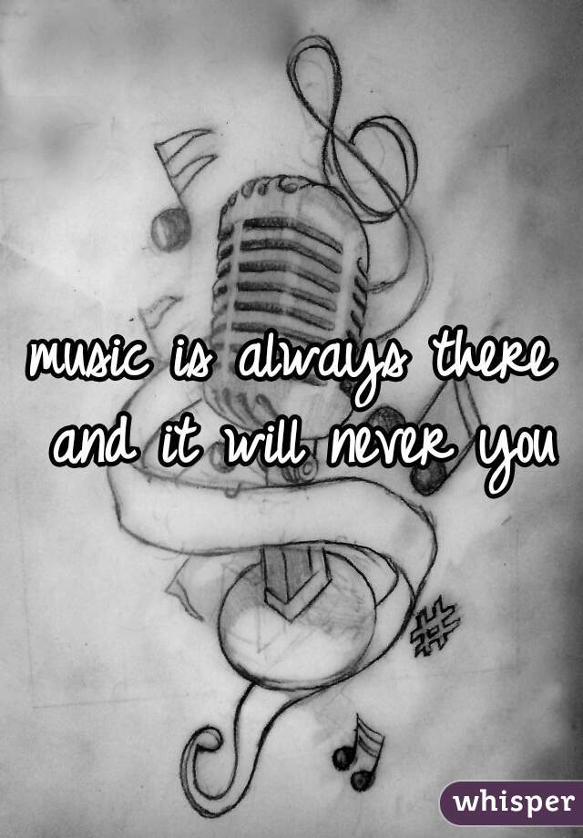 music is always there and it will never you