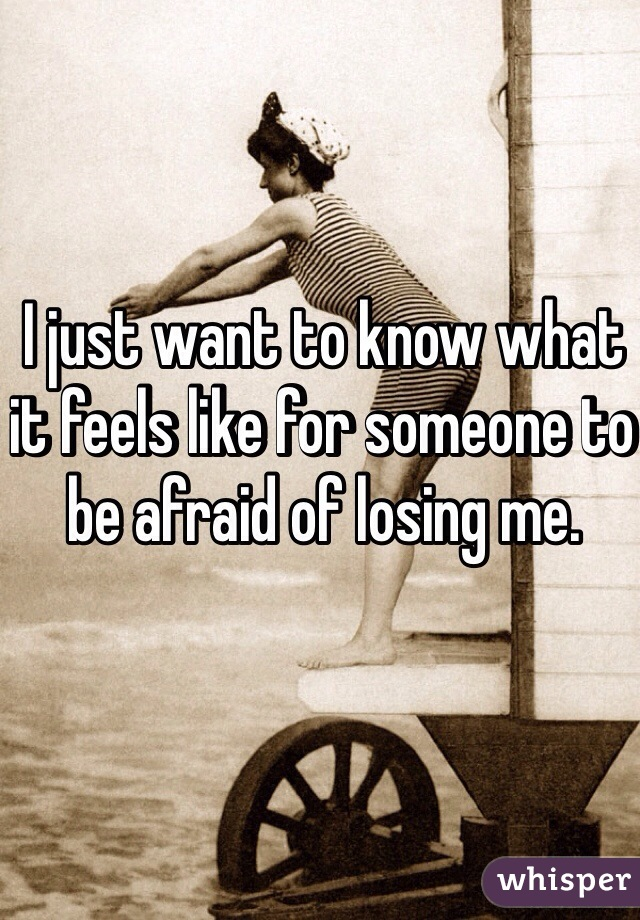 I just want to know what it feels like for someone to be afraid of losing me.