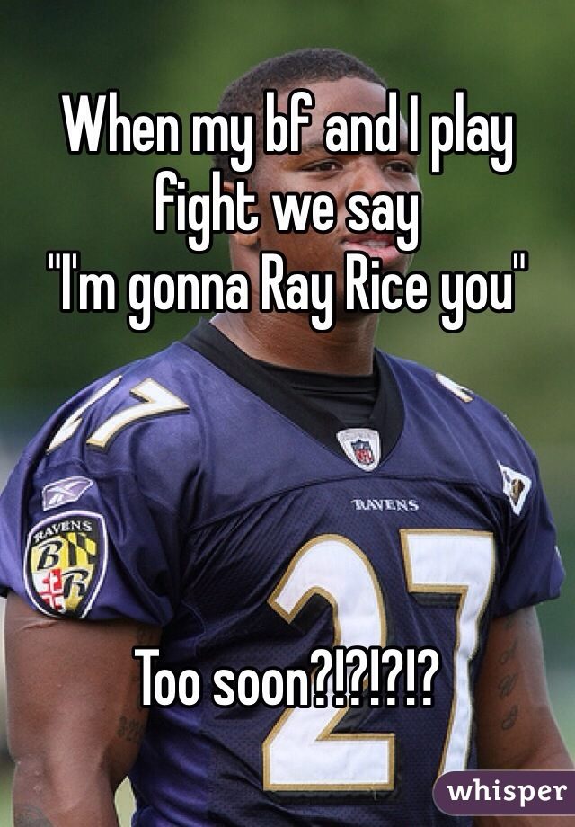 """When my bf and I play fight we say  """"I'm gonna Ray Rice you""""     Too soon?!?!?!?"""