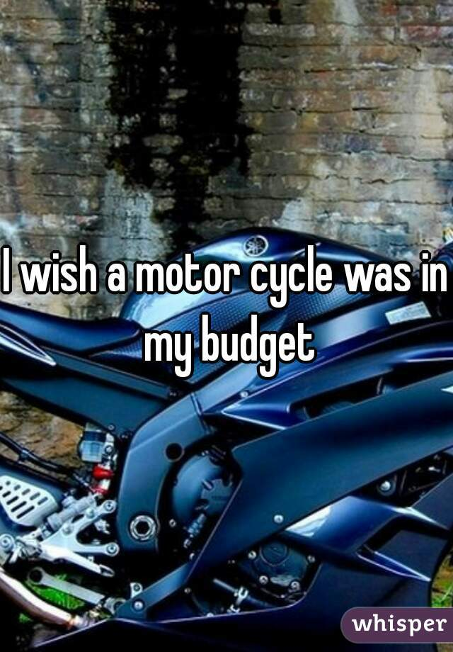 I wish a motor cycle was in my budget