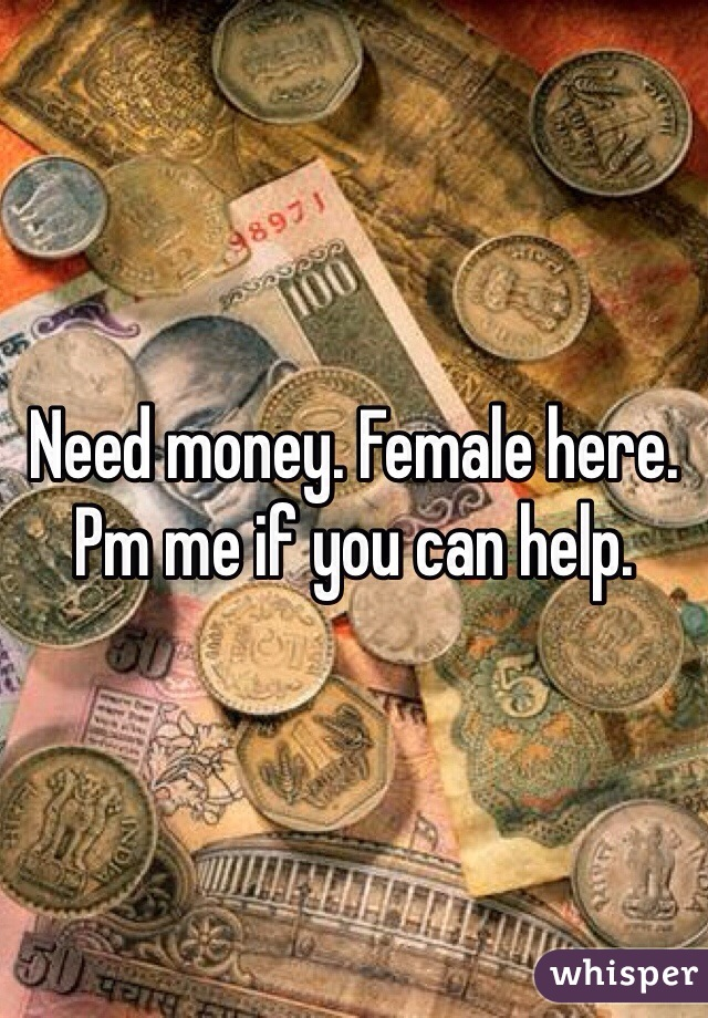 Need money. Female here. Pm me if you can help.