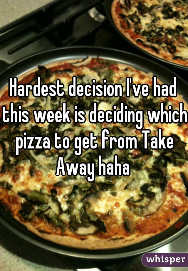 Hardest decision I've had this week is deciding which pizza to get from Take Away haha