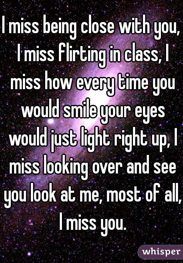 I miss being close with you, I miss flirting in class, I miss how every time you would smile your eyes would just light right up, I miss looking over and see you look at me, most of all, I miss you.
