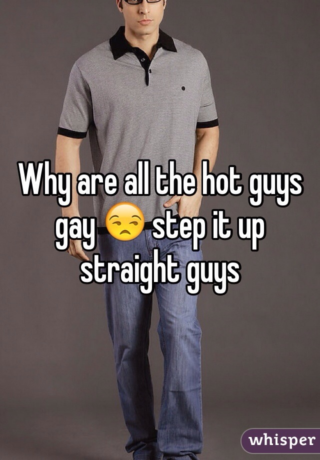 Why are all the hot guys gay 😒 step it up straight guys