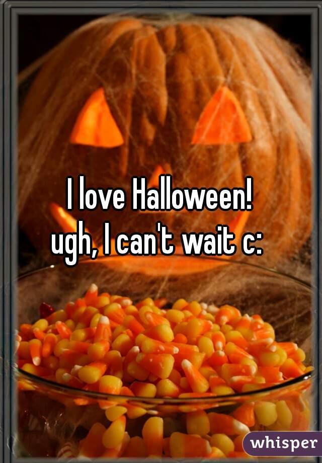 I love Halloween! ugh, I can't wait c: