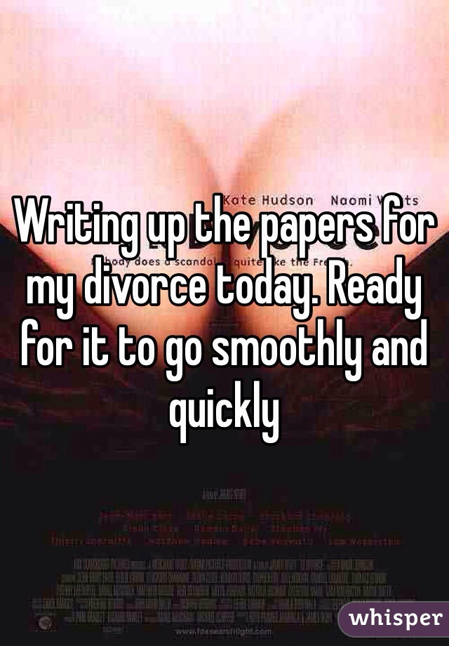 Writing up the papers for my divorce today. Ready for it to go smoothly and quickly